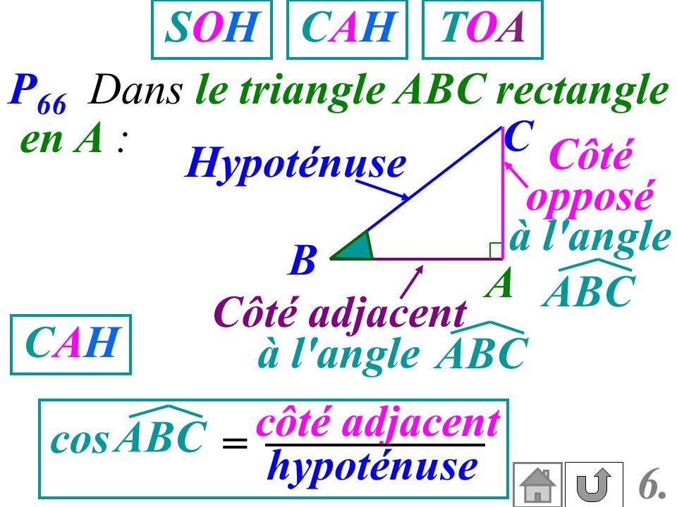 P 66 Dans le triangle ABC rectangle en A : A B C Côté adjacent à l'angle Hypoténuse Côté opposé à l'angle ABC cos = côté adjacent hypoténuse CAHCAH SO