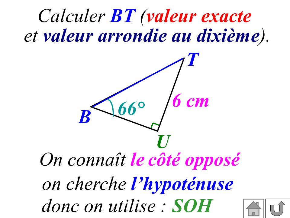 Calculer BT (valeur exacte et valeur arrondie au dixième). On connaît le T B U 6 cm 66° côté opposé on cherchelhypoténuse donc on utilise :SOH