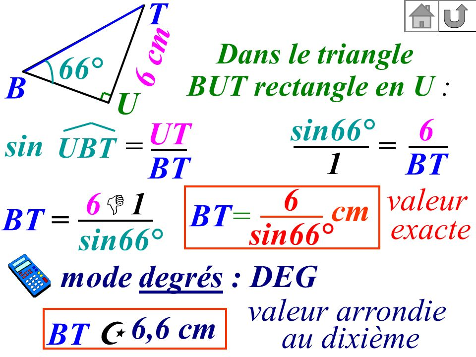 BT T 6 cm B U 66° Dans le triangle BUT rectangle en U : sin = BT= valeur exacte sin66° 6 1 UT BT UBT 6 BT 1 = BT = sin66° 6 sin66° cm mode degrés : DE