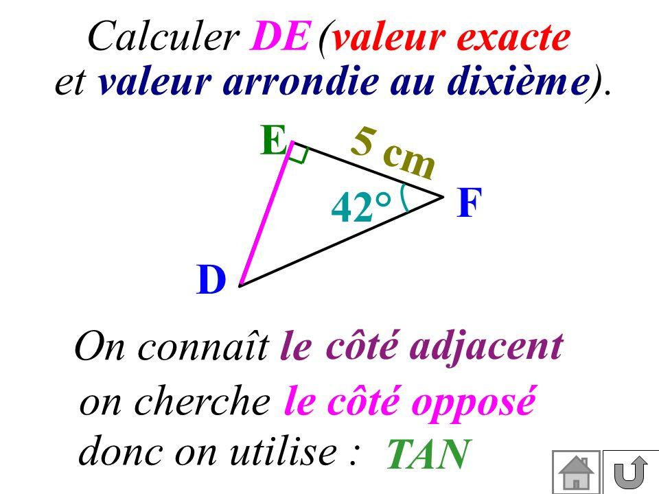 Calculer DE (valeur exacte et valeur arrondie au dixième). On connaît le côté adjacent on cherchele côté opposé donc on utilise : E F D 42° 5 cm TAN