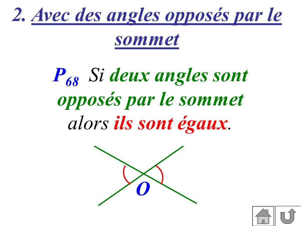 2. Avec des angles opposés par le sommet P 68 Si deux angles sont opposés par le sommet alors ils sont égaux. O
