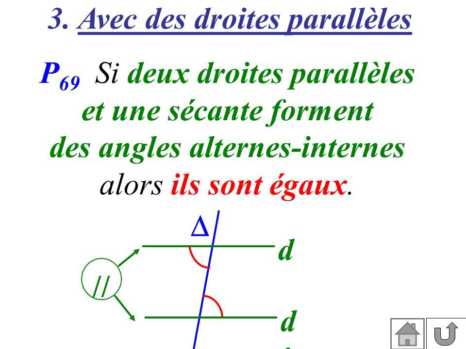 3. Avec des droites parallèles P 69 Si deux droites parallèles et une sécante forment des angles alternes-internes alors ils sont égaux. d d'd' //