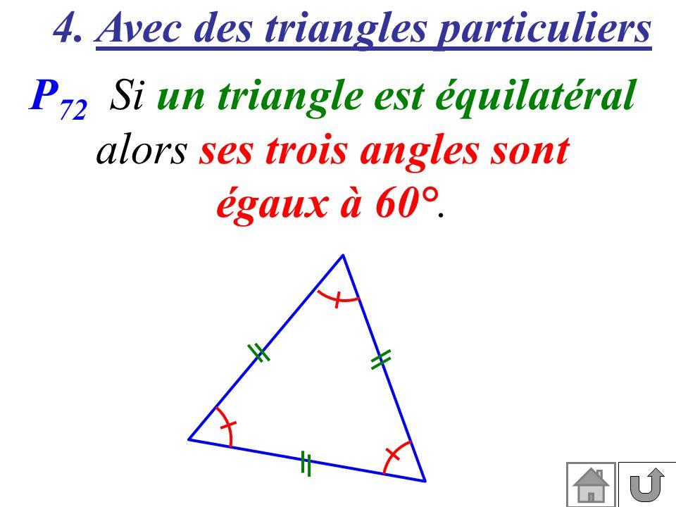 4. Avec des triangles particuliers P 72 Si un triangle est équilatéral alors ses trois angles sont égaux à 60°.