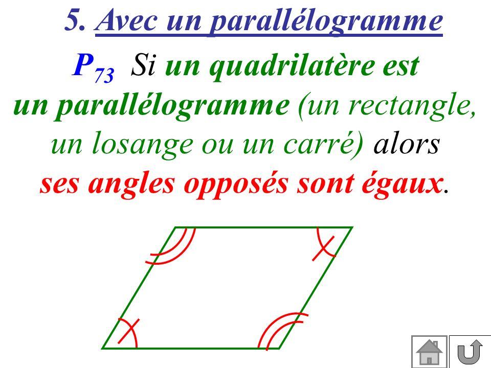 5. Avec un parallélogramme P 73 Si un quadrilatère est un parallélogramme (un rectangle, un losange ou un carré) alors ses angles opposés sont égaux.