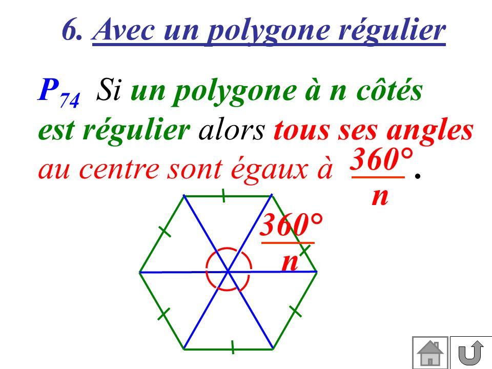 6. Avec un polygone régulier P 74 Si un polygone à n côtés est régulier alors tous ses angles au centre sont égaux à. 360° n 360° n