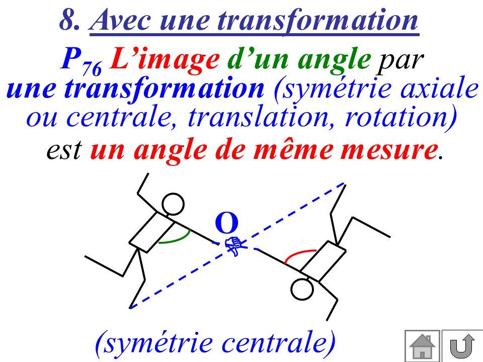 8. Avec une transformation P 76 Limage dun angle par une transformation (symétrie axiale ou centrale, translation, rotation) est un angle de même mesu