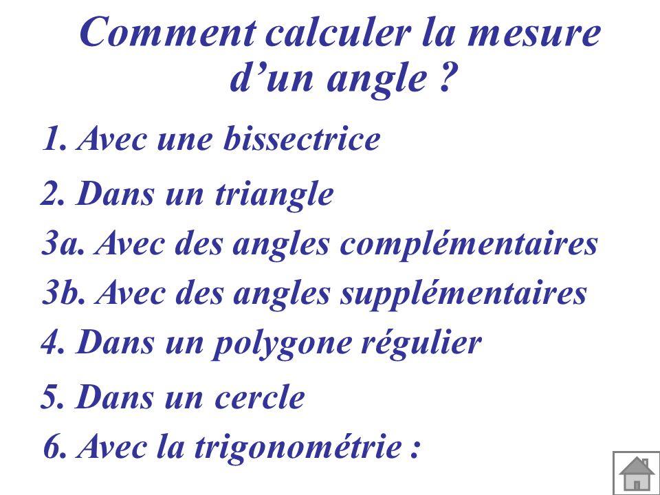 Comment calculer la mesure dun angle ? 1. Avec une bissectrice 2. Dans un triangle 3a. Avec des angles complémentaires 3b. Avec des angles supplémenta
