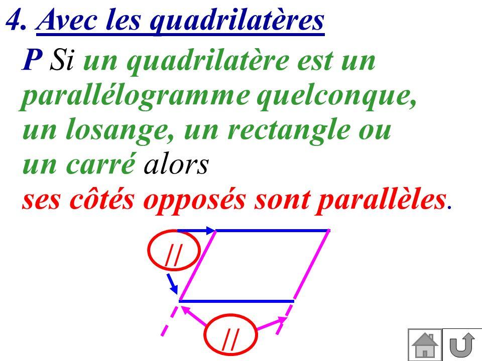 4. Avec les quadrilatères P Si un quadrilatère est un parallélogramme quelconque, un losange, un rectangle ou un carré alors ses côtés opposés sont pa