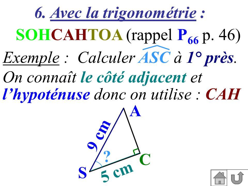 6. Avec la trigonométrie : SOHCAHTOA (rappel P 66 p. 46) On connaît le côté adjacent et lhypoténuse donc on utilise : CAH Exemple : Calculer ASC à 1°