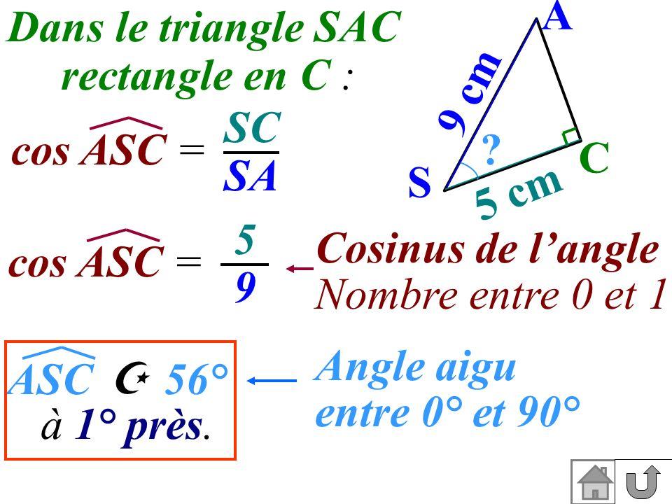 A S C ? 5 cm 9 cm Dans le triangle SAC rectangle en C : cos ASC = SC SA cos ASC = 5959 Cosinus de langle Nombre entre 0 et 1 56° ASC Angle aigu entre