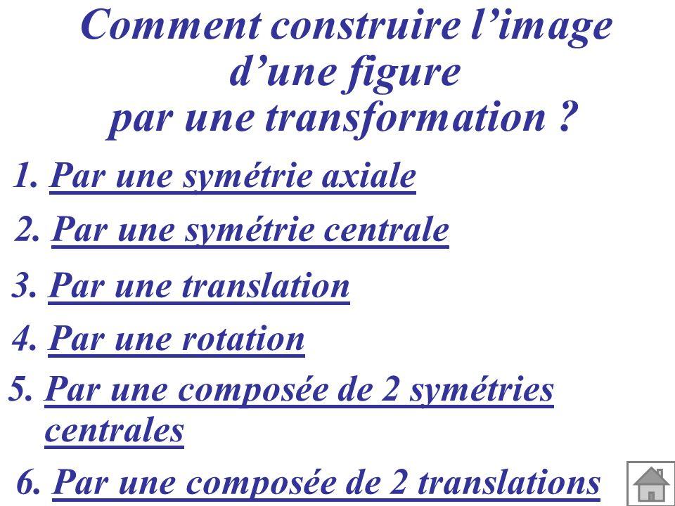 Comment construire limage dune figure par une transformation ? 1. Par une symétrie axiale 2. Par une symétrie centrale 3. Par une translation 4. Par u