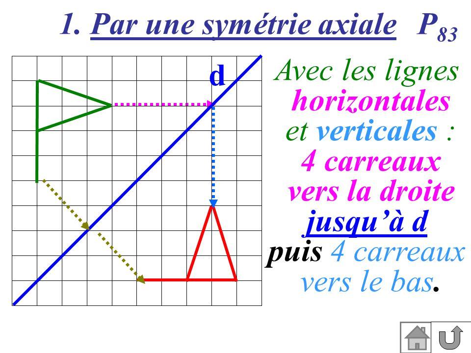 1. Par une symétrie axiale d P 83 Avec les lignes horizontales et verticales : 4 carreaux vers la droite jusquà d puis 4 carreaux vers le bas.