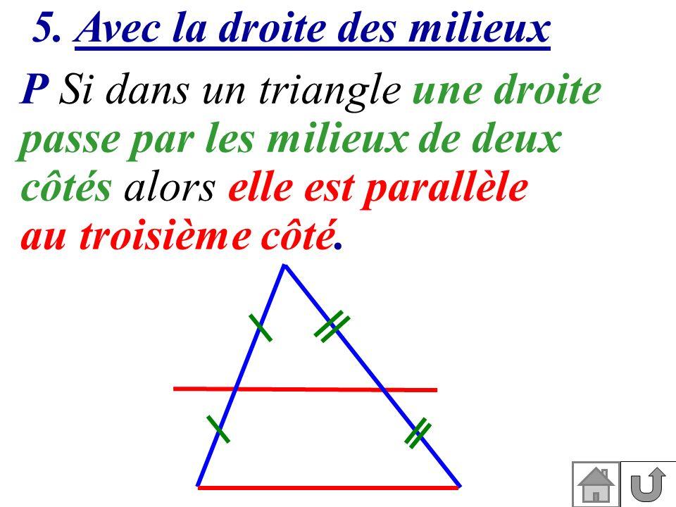 5. Avec la droite des milieux P Si dans un triangle une droite passe par les milieux de deux côtés alors elle est parallèle au troisième côté.