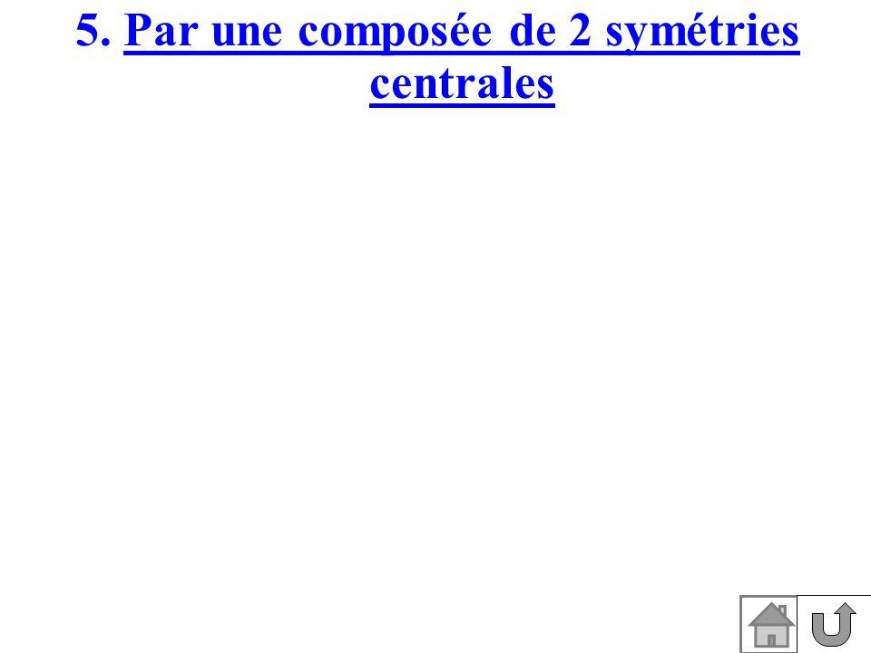 5. Par une composée de 2 symétries centrales