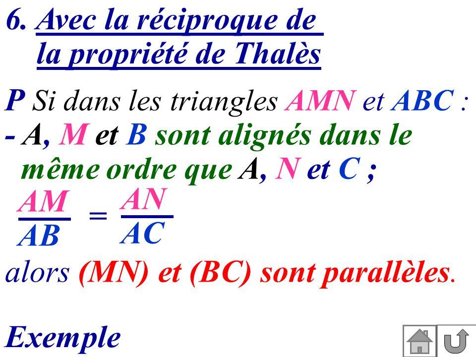 6. Avec la réciproque de la propriété de Thalès P Si dans les triangles AMN et ABC : - A, M et B sont alignés dans le même ordre que A, N et C ; alors