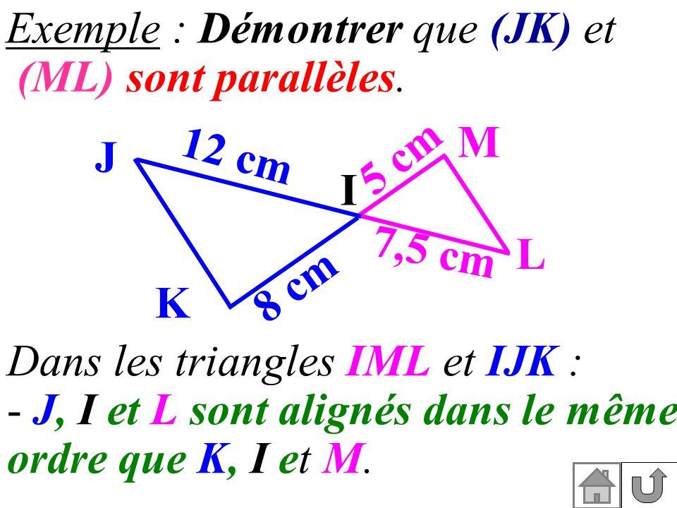 Exemple : Démontrer que (JK) et (ML) sont parallèles. Dans les triangles IML et IJK : - J, I et L sont alignés dans le même ordre que K, I et M. I L M
