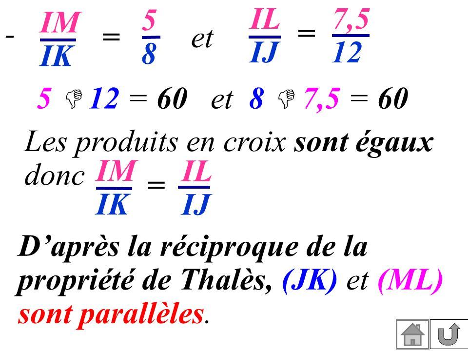 = IM IK 5858 = IL IJ 7,5 12 et 5 12 = 60 et 8 7,5 = 60 Les produits en croix sont égaux donc IM IK = IL IJ - Daprès la réciproque de la propriété de T