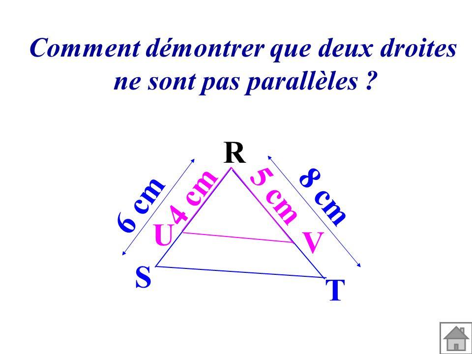 Comment démontrer que deux droites ne sont pas parallèles ? 6 cm 8 cm 4 cm 5 cm R V U T S