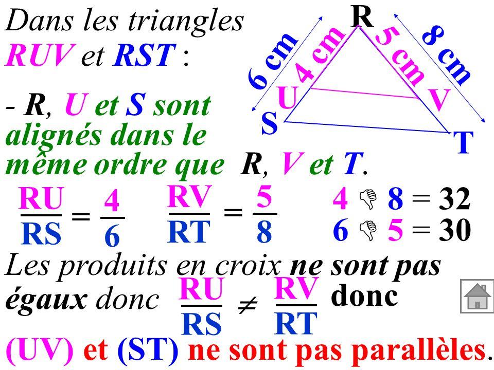 6 cm 8 cm 4 cm 5 cm R V U T S - R, U et S sont alignés dans le même ordre que R, V et T. Dans les triangles RUV et RST : RU RS RV RT = = 4646 5858 4 8