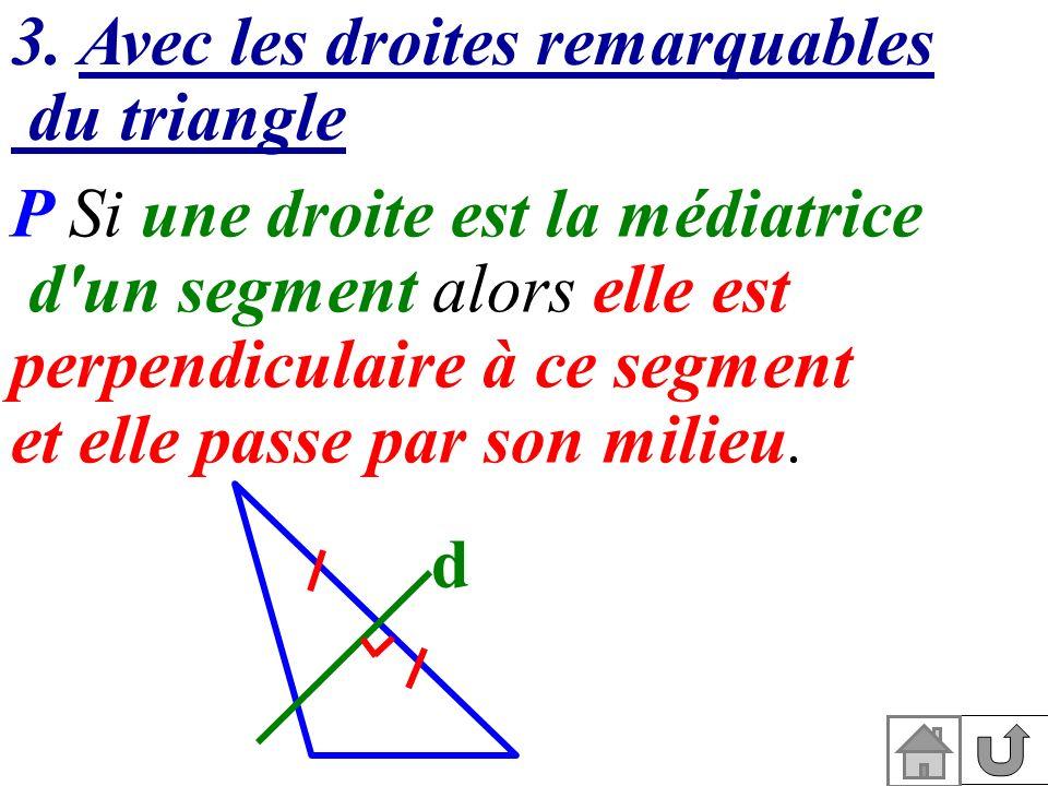 3. Avec les droites remarquables du triangle P Si une droite est la médiatrice d'un segment alors elle est perpendiculaire à ce segment et elle passe