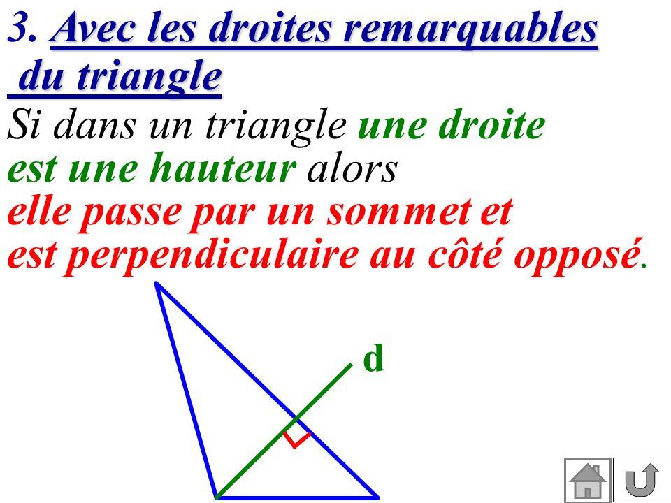 Avec les droites remarquables du triangle 3. Avec les droites remarquables du triangle Si dans un triangle une droite est une hauteur alors elle passe