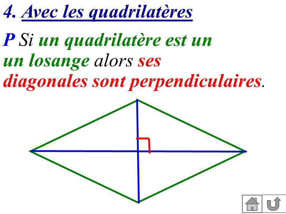 4. Avec les quadrilatères P Si un quadrilatère est un un losange alors ses diagonales sont perpendiculaires.