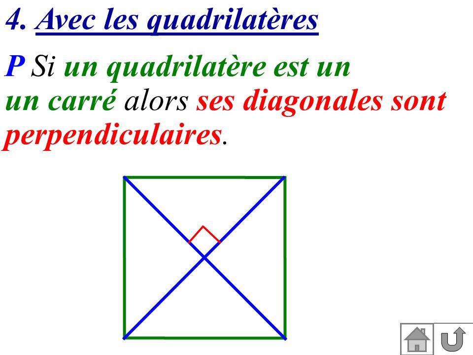 4. Avec les quadrilatères P Si un quadrilatère est un un carré alors ses diagonales sont perpendiculaires.