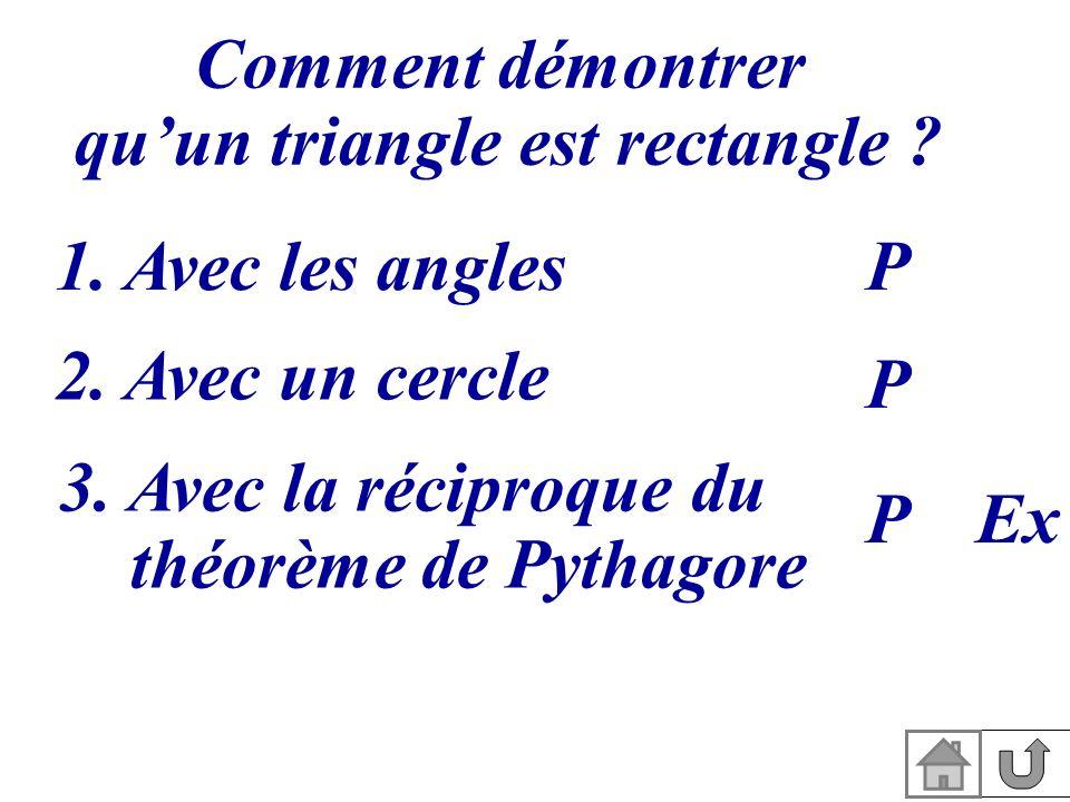 Comment démontrer quun triangle est rectangle ? 1. Avec les angles 2. Avec un cercle 3. Avec la réciproque du théorème de Pythagore P P PEx