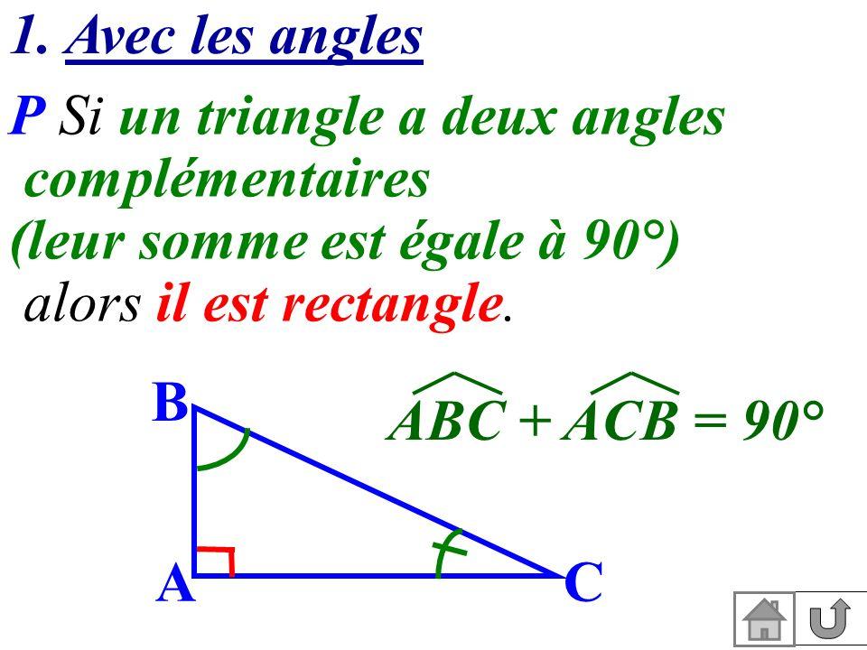 1. Avec les angles P Si un triangle a deux angles complémentaires (leur somme est égale à 90°) alors il est rectangle. C B A ABC + ACB = 90°