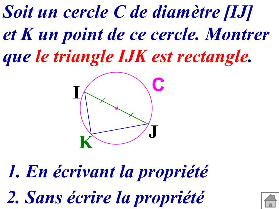 K I J C Soit un cercle C de diamètre [IJ] et K un point de ce cercle. Montrer que le triangle IJK est rectangle. 1. En écrivant la propriété 2. Sans é