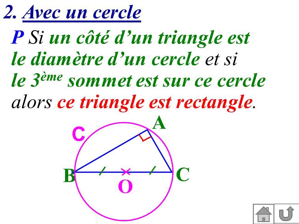 2. Avec un cercle P Si un côté dun triangle est le diamètre dun cercle et si le 3 ème sommet est sur ce cercle alors ce triangle est rectangle. A O B