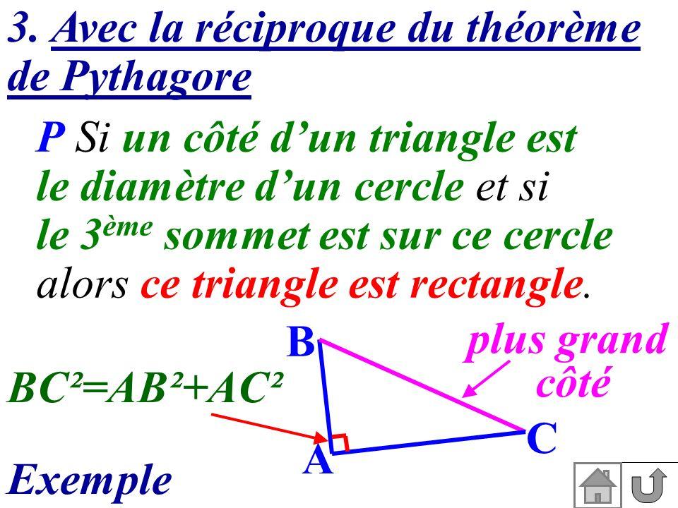 3. Avec la réciproque du théorème de Pythagore P Si un côté dun triangle est le diamètre dun cercle et si le 3 ème sommet est sur ce cercle alors ce t