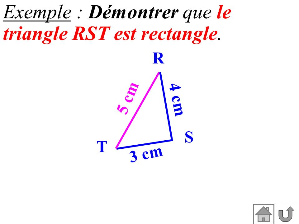 Exemple : Démontrer que le triangle RST est rectangle. 4 cm T 5 cm 3 cm R S