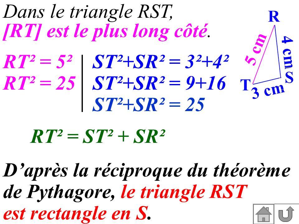 4 cm Dans le triangle RST, [RT] est le plus long côté. RT² = 5²ST²+SR² = 3²+4² RT² = 25ST²+SR² = 9+16 ST²+SR² = 25 RT² = ST² + SR² Daprès la réciproqu