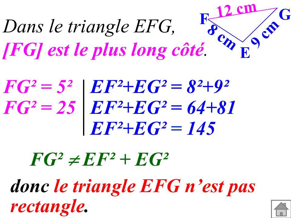 Dans le triangle EFG, [FG] est le plus long côté. 12 cm 9 cm 8 cm G F E FG² = 5²EF²+EG² = 8²+9² FG² = 25EF²+EG² = 64+81 EF²+EG² = 145 FG² EF² + EG² do
