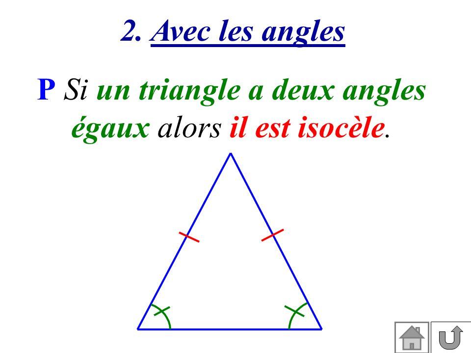 2. Avec les angles P Si un triangle a deux angles égaux alors il est isocèle.