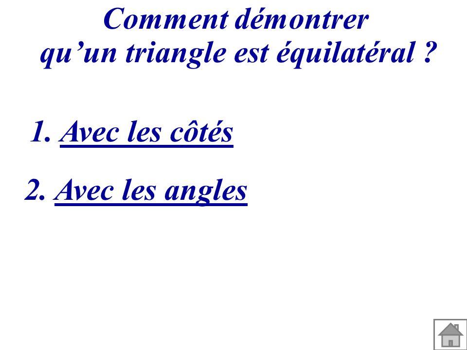 Comment démontrer quun triangle est équilatéral ? 1. Avec les côtés 2. Avec les angles