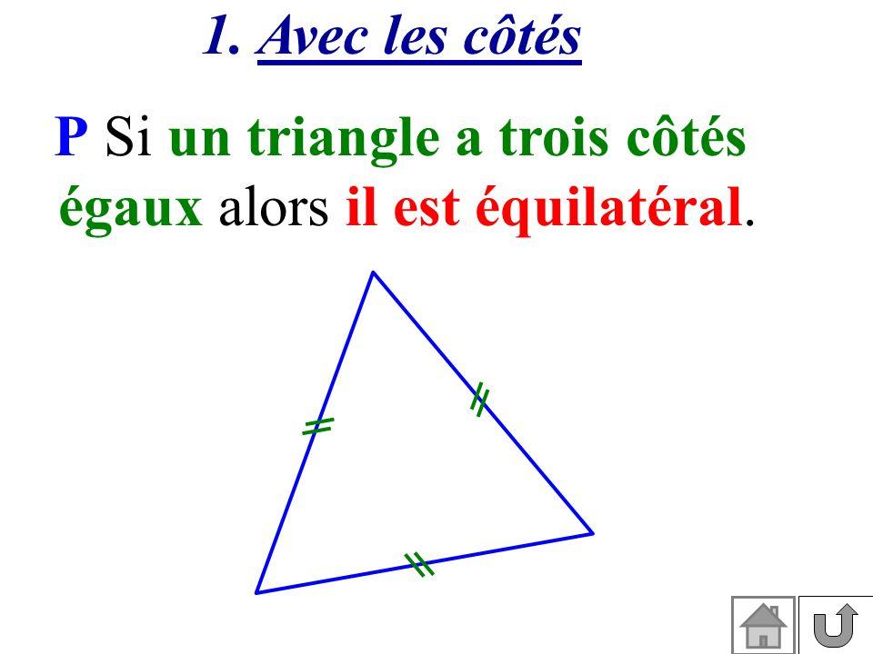 1. Avec les côtés P Si un triangle a trois côtés égaux alors il est équilatéral.