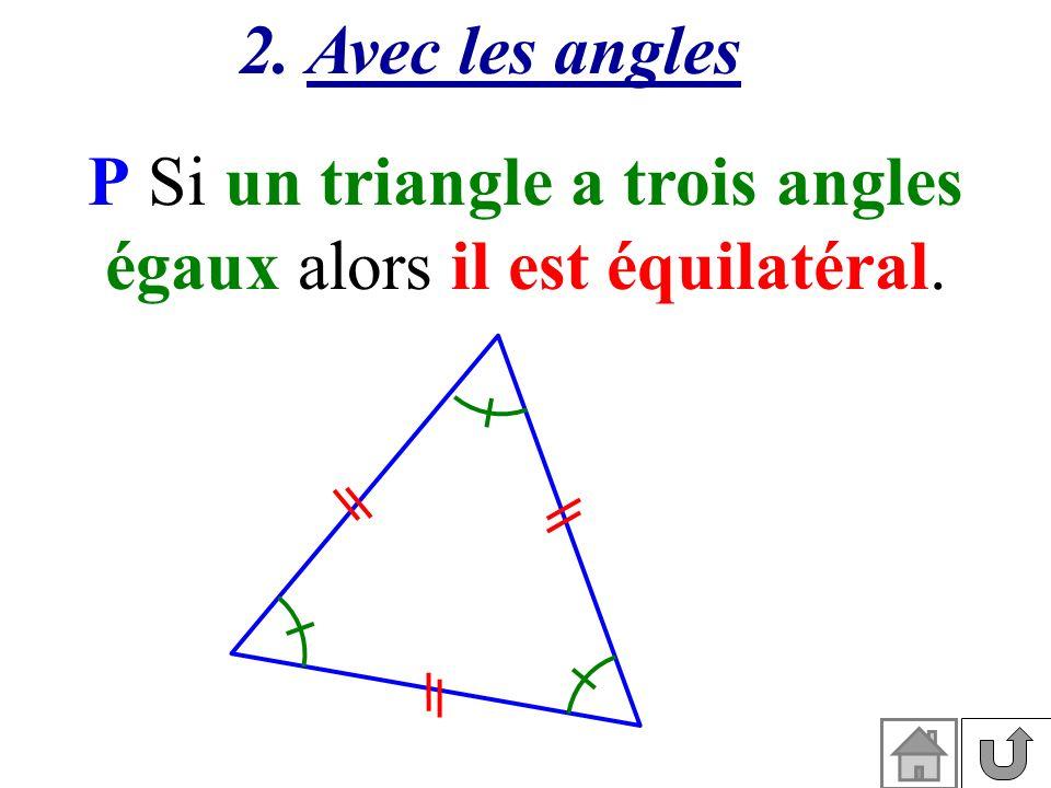 2. Avec les angles P Si un triangle a trois angles égaux alors il est équilatéral.