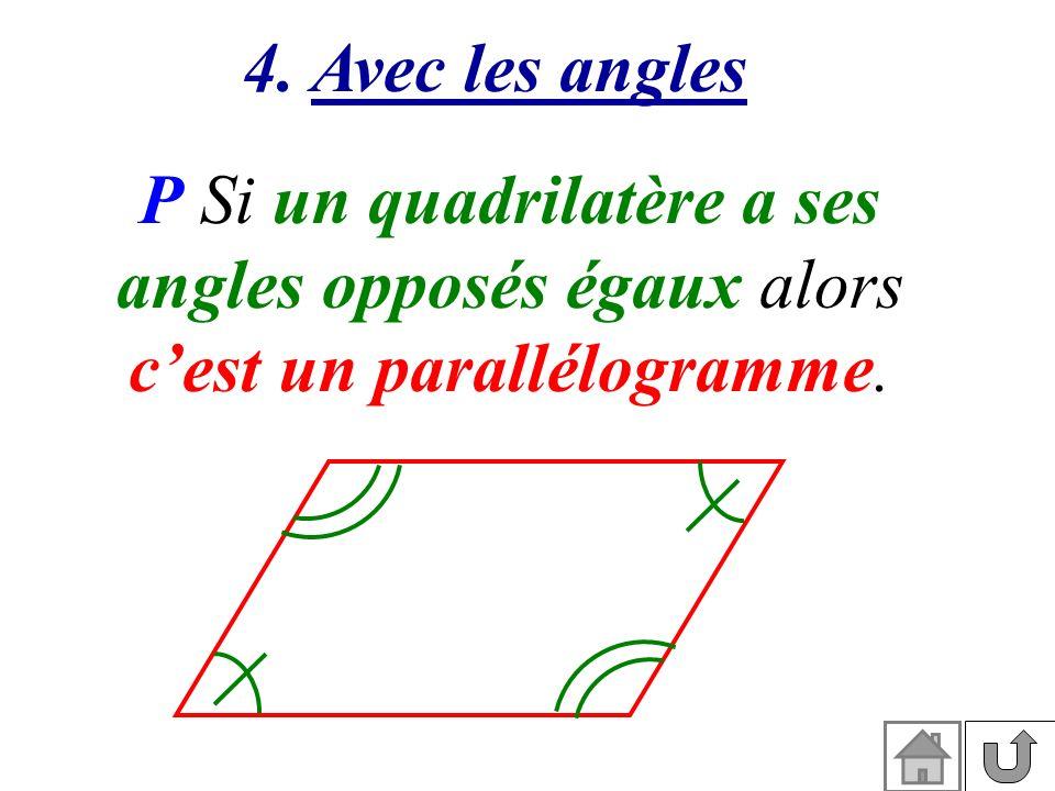 4. Avec les angles P Si un quadrilatère a ses angles opposés égaux alors cest un parallélogramme.