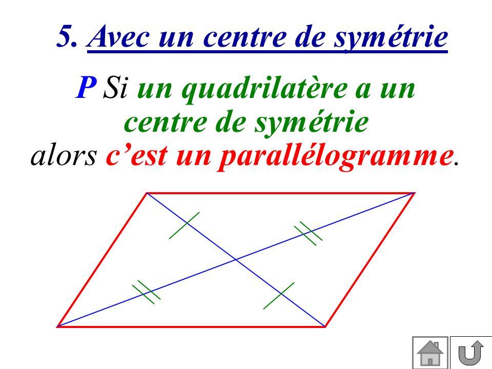 5. Avec un centre de symétrie P Si un quadrilatère a un centre de symétrie alors cest un parallélogramme.