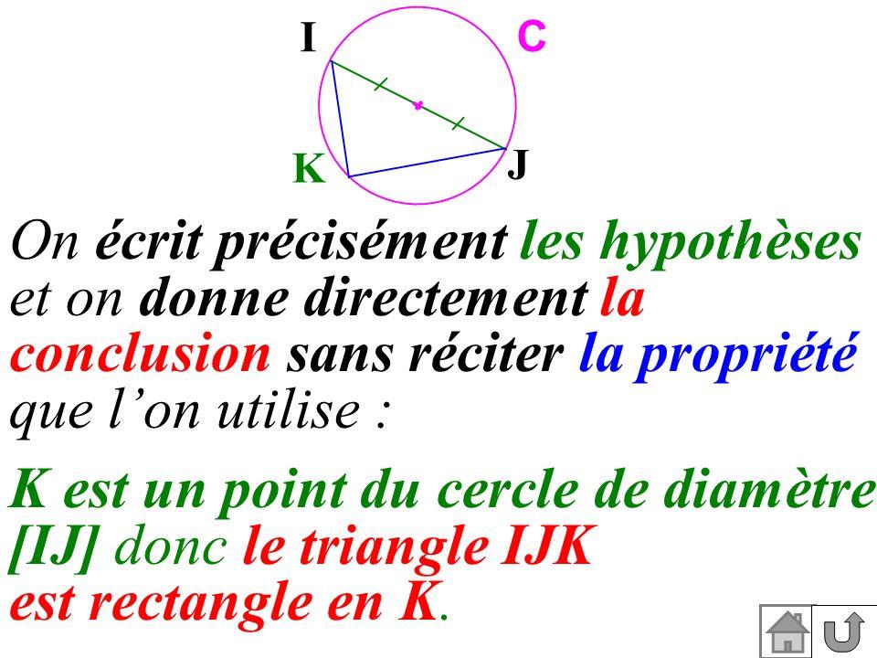 K est un point du cercle de diamètre [IJ] donc le triangle IJK est rectangle en K. K I J C On écrit précisément les hypothèses et on donne directement