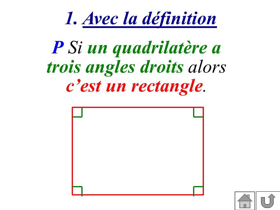 1. Avec la définition P Si un quadrilatère a trois angles droits alors cest un rectangle.