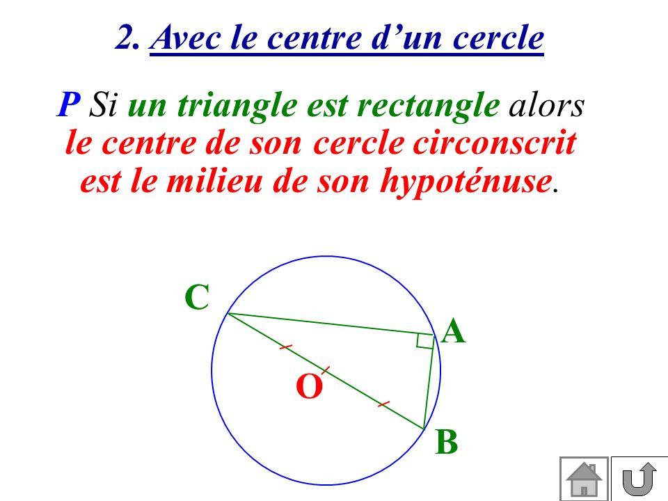 2. Avec le centre dun cercle P Si un triangle est rectangle alors le centre de son cercle circonscrit est le milieu de son hypoténuse. A B C O
