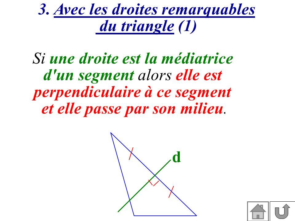 3. Avec les droites remarquables du triangle (1) Si une droite est la médiatrice d'un segment alors elle est perpendiculaire à ce segment et elle pass