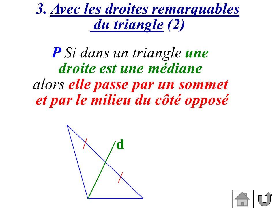 3. Avec les droites remarquables du triangle (2) P Si dans un triangle une droite est une médiane alors elle passe par un sommet et par le milieu du c