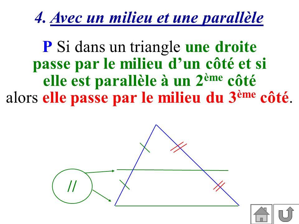 4. Avec un milieu et une parallèle P Si dans un triangle une droite passe par le milieu dun côté et si elle est parallèle à un 2 ème côté alors elle p