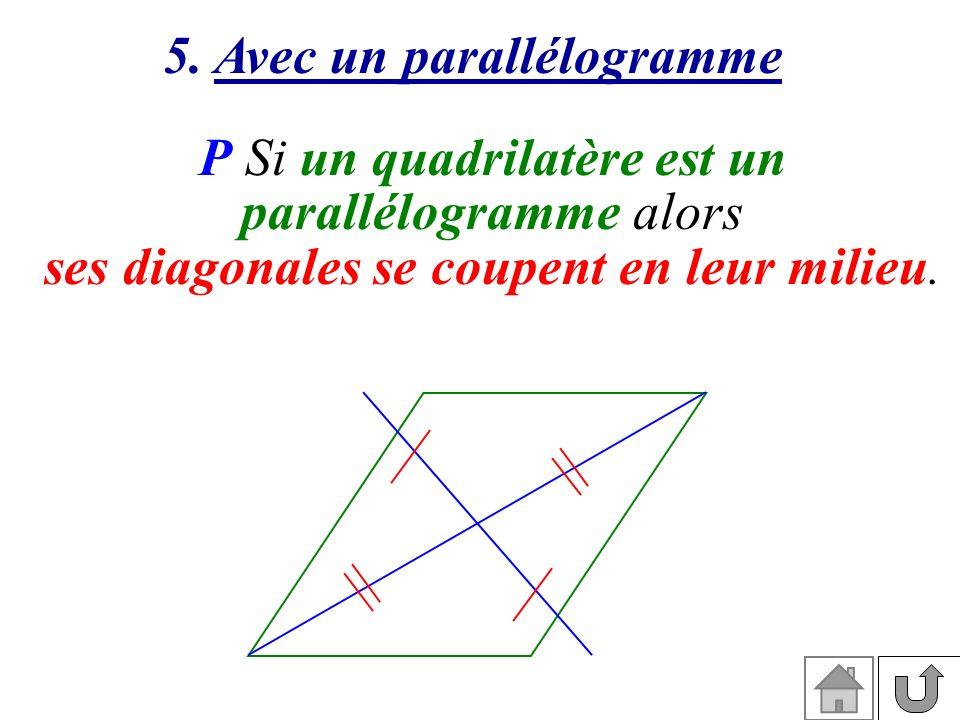 5. Avec un parallélogramme P Si un quadrilatère est un parallélogramme alors ses diagonales se coupent en leur milieu.