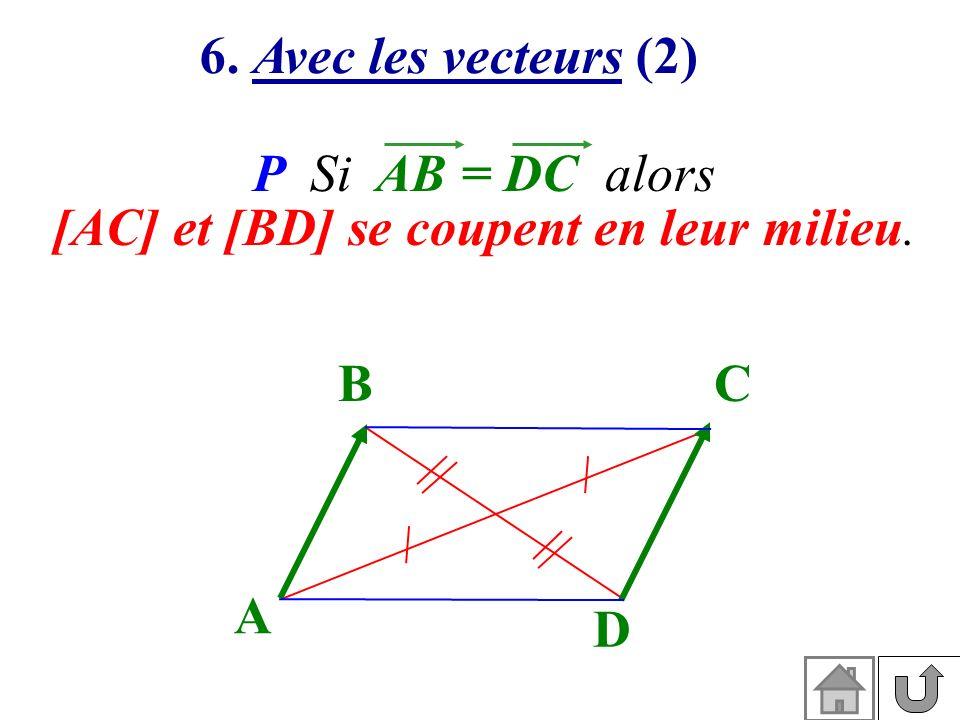 6. Avec les vecteurs (2) P Si AB = DC alors [AC] et [BD] se coupent en leur milieu. D BC A
