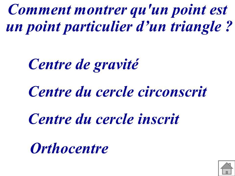 Comment montrer qu'un point est un point particulier dun triangle ? Centre de gravité Centre du cercle circonscrit Centre du cercle inscrit Orthocentr